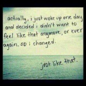 """""""actually, I just woke up one day and decided i didn't want to feel like that anymore, or ever. so I changed. just like that."""""""
