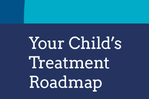 Your Child's Treatment & Recovery Roadmap